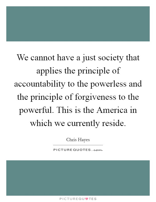 We cannot have a just society that applies the principle of accountability to the powerless and the principle of forgiveness to the powerful. This is the America in which we currently reside Picture Quote #1