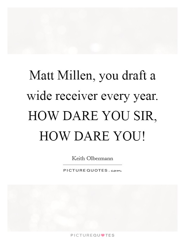 Matt Millen, you draft a wide receiver every year. HOW DARE YOU SIR, HOW DARE YOU! Picture Quote #1