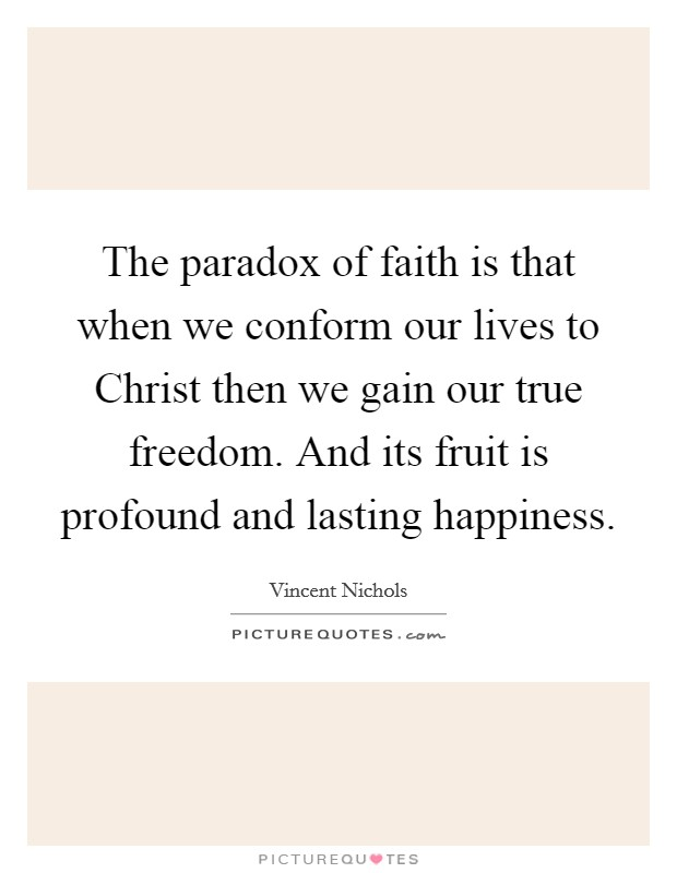 The paradox of faith is that when we conform our lives to Christ then we gain our true freedom. And its fruit is profound and lasting happiness Picture Quote #1