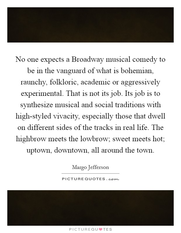 No one expects a Broadway musical comedy to be in the vanguard of what is bohemian, raunchy, folkloric, academic or aggressively experimental. That is not its job. Its job is to synthesize musical and social traditions with high-styled vivacity, especially those that dwell on different sides of the tracks in real life. The highbrow meets the lowbrow; sweet meets hot; uptown, downtown, all around the town Picture Quote #1