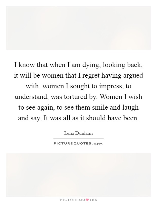 I know that when I am dying, looking back, it will be women that I regret having argued with, women I sought to impress, to understand, was tortured by. Women I wish to see again, to see them smile and laugh and say, It was all as it should have been Picture Quote #1