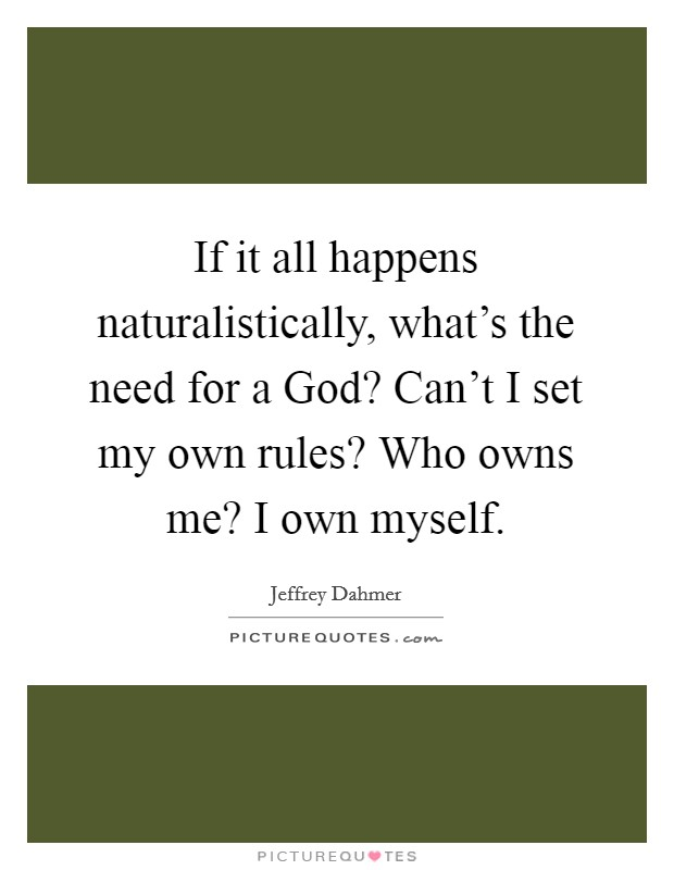If it all happens naturalistically, what's the need for a God? Can't I set my own rules? Who owns me? I own myself Picture Quote #1