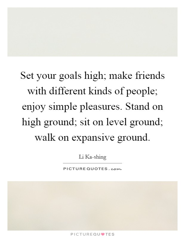 Set your goals high; make friends with different kinds of people; enjoy simple pleasures. Stand on high ground; sit on level ground; walk on expansive ground Picture Quote #1