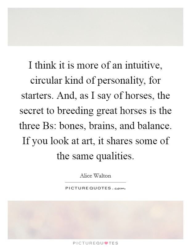 I think it is more of an intuitive, circular kind of personality, for starters. And, as I say of horses, the secret to breeding great horses is the three Bs: bones, brains, and balance. If you look at art, it shares some of the same qualities Picture Quote #1