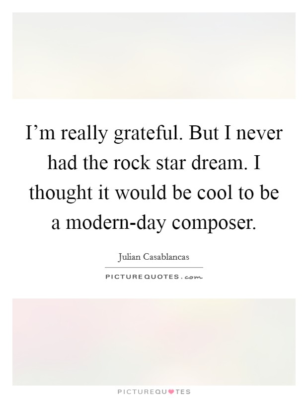 I'm really grateful. But I never had the rock star dream. I thought it would be cool to be a modern-day composer Picture Quote #1