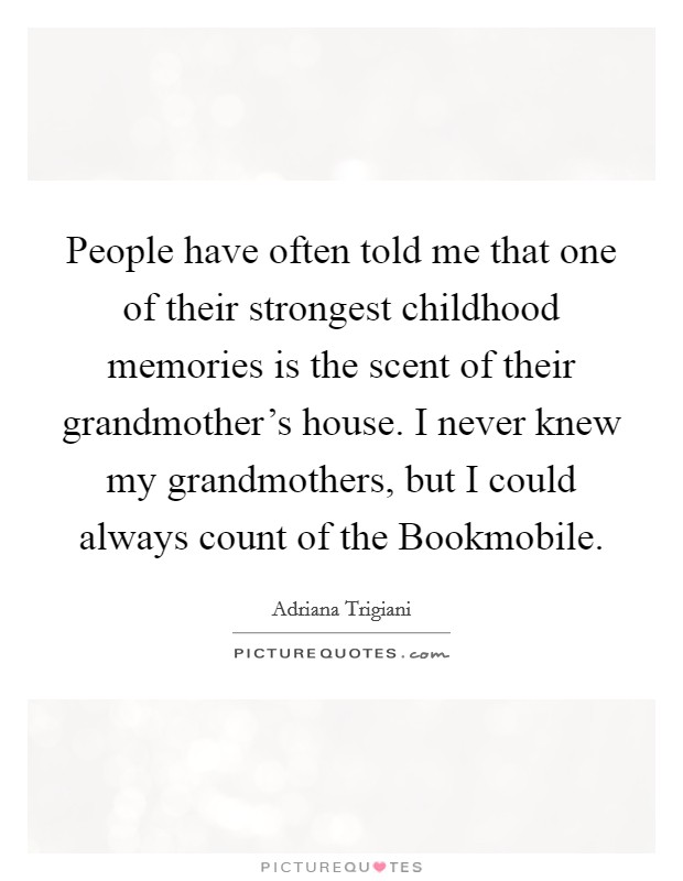 People have often told me that one of their strongest childhood memories is the scent of their grandmother's house. I never knew my grandmothers, but I could always count of the Bookmobile Picture Quote #1