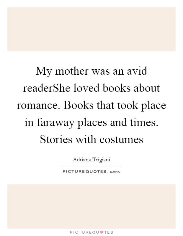 My mother was an avid readerShe loved books about romance. Books that took place in faraway places and times. Stories with costumes Picture Quote #1
