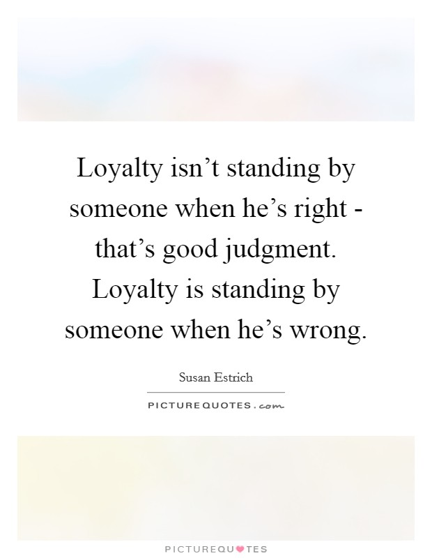 Loyalty isn't standing by someone when he's right - that's good judgment. Loyalty is standing by someone when he's wrong Picture Quote #1