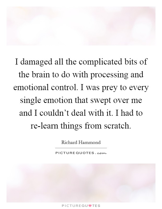I damaged all the complicated bits of the brain to do with processing and emotional control. I was prey to every single emotion that swept over me and I couldn't deal with it. I had to re-learn things from scratch Picture Quote #1