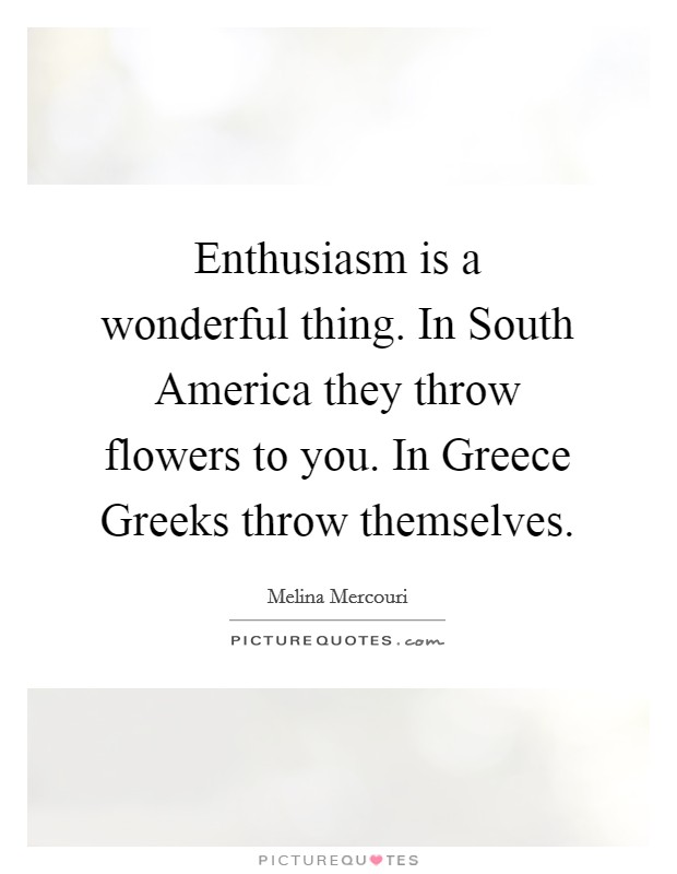Enthusiasm is a wonderful thing. In South America they throw flowers to you. In Greece Greeks throw themselves Picture Quote #1