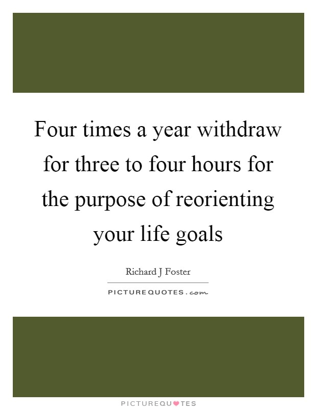 Four times a year withdraw for three to four hours for the purpose of reorienting your life goals Picture Quote #1