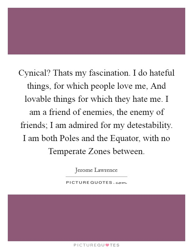 Cynical? Thats my fascination. I do hateful things, for which people love me, And lovable things for which they hate me. I am a friend of enemies, the enemy of friends; I am admired for my detestability. I am both Poles and the Equator, with no Temperate Zones between Picture Quote #1