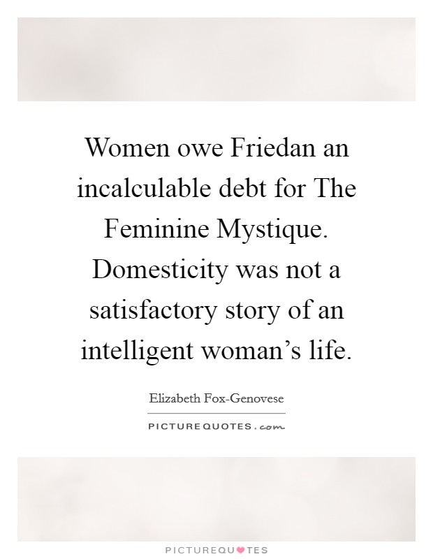 Women owe Friedan an incalculable debt for The Feminine Mystique. Domesticity was not a satisfactory story of an intelligent woman's life Picture Quote #1
