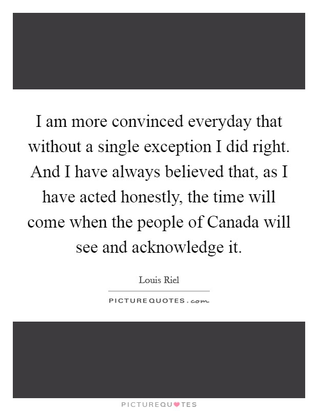 I am more convinced everyday that without a single exception I did right. And I have always believed that, as I have acted honestly, the time will come when the people of Canada will see and acknowledge it Picture Quote #1