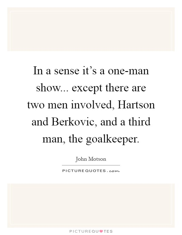 In a sense it's a one-man show... except there are two men involved, Hartson and Berkovic, and a third man, the goalkeeper Picture Quote #1