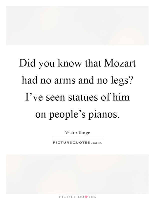 Did you know that Mozart had no arms and no legs? I've seen statues of him on people's pianos Picture Quote #1