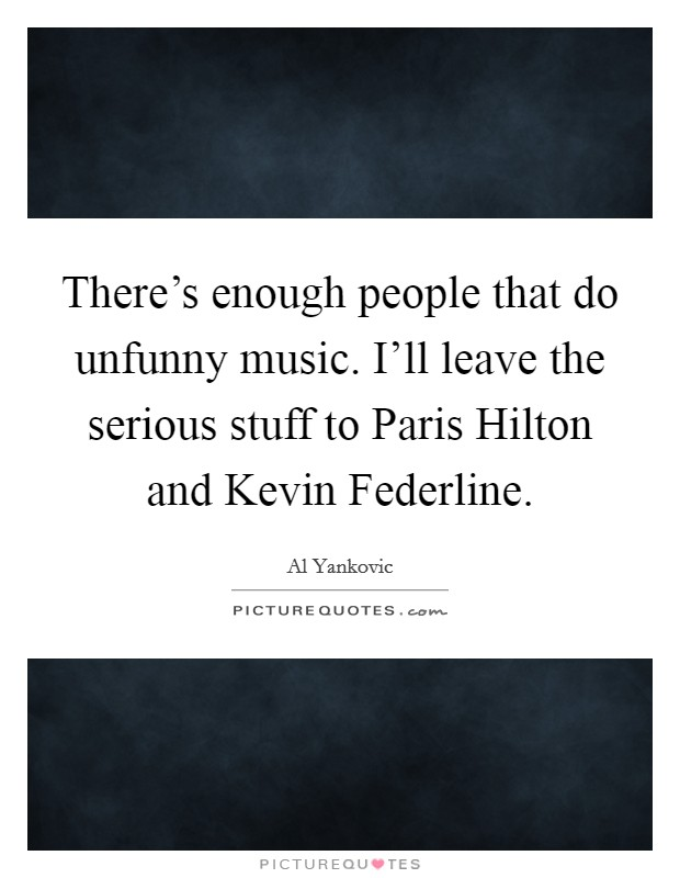 There's enough people that do unfunny music. I'll leave the serious stuff to Paris Hilton and Kevin Federline Picture Quote #1