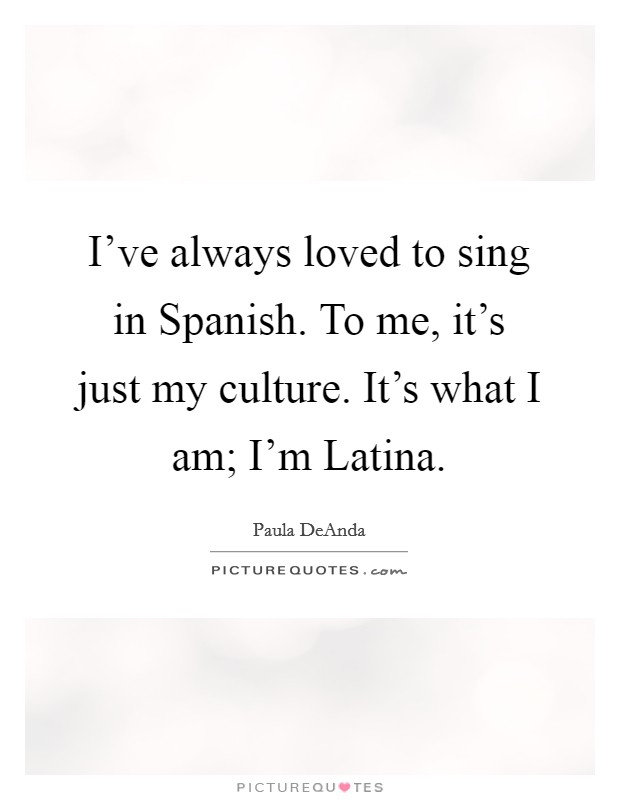 I've always loved to sing in Spanish. To me, it's just my culture. It's what I am; I'm Latina Picture Quote #1