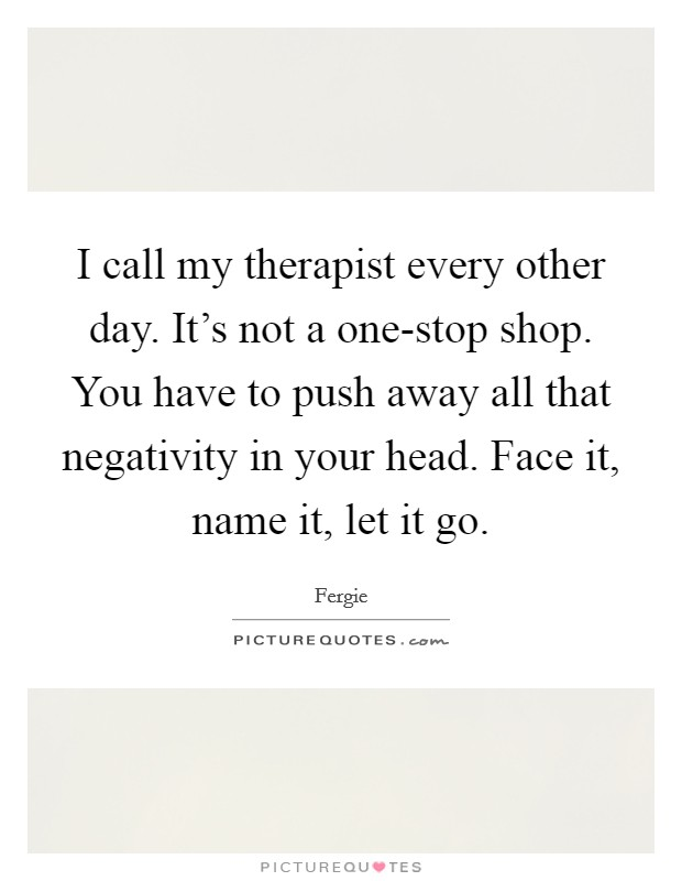 I call my therapist every other day. It's not a one-stop shop. You have to push away all that negativity in your head. Face it, name it, let it go Picture Quote #1