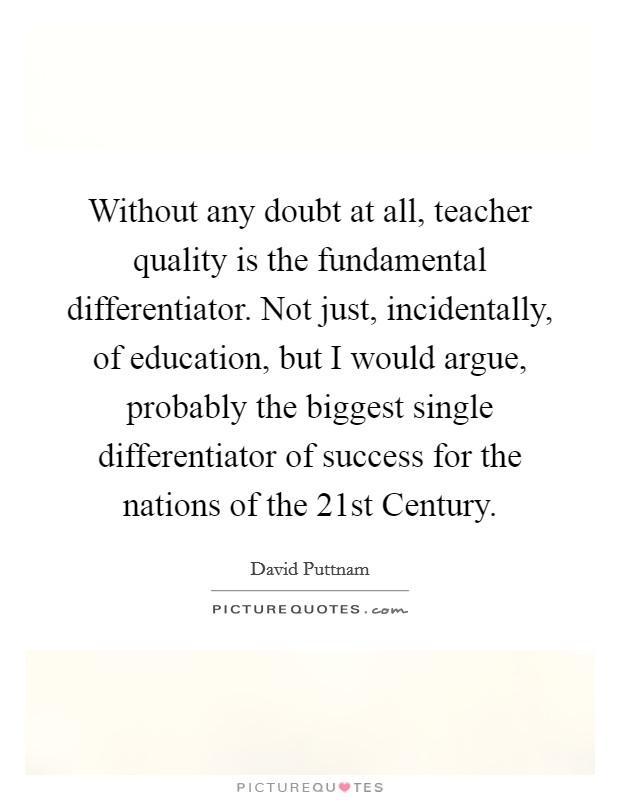 Without any doubt at all, teacher quality is the fundamental differentiator. Not just, incidentally, of education, but I would argue, probably the biggest single differentiator of success for the nations of the 21st Century Picture Quote #1
