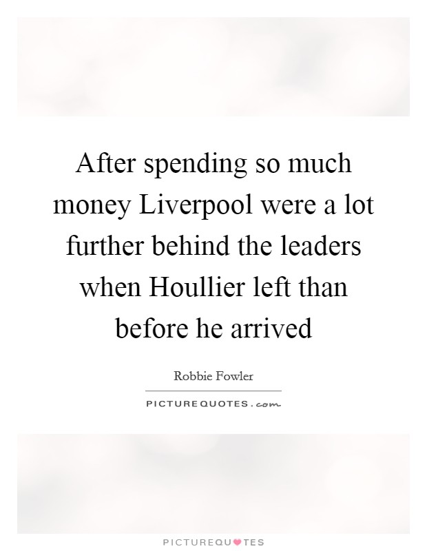 After spending so much money Liverpool were a lot further behind the leaders when Houllier left than before he arrived Picture Quote #1