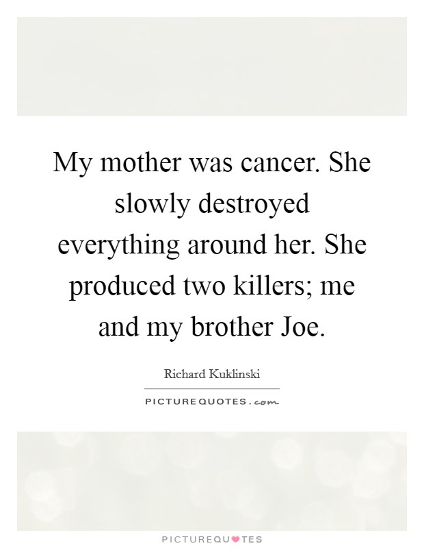 My mother was cancer. She slowly destroyed everything around her. She produced two killers; me and my brother Joe Picture Quote #1