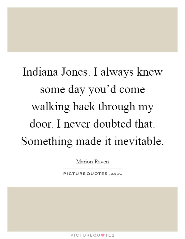 Indiana Jones. I always knew some day you'd come walking back through my door. I never doubted that. Something made it inevitable Picture Quote #1
