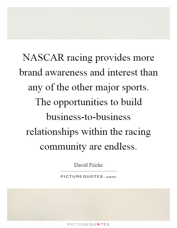 NASCAR racing provides more brand awareness and interest than any of the other major sports. The opportunities to build business-to-business relationships within the racing community are endless Picture Quote #1