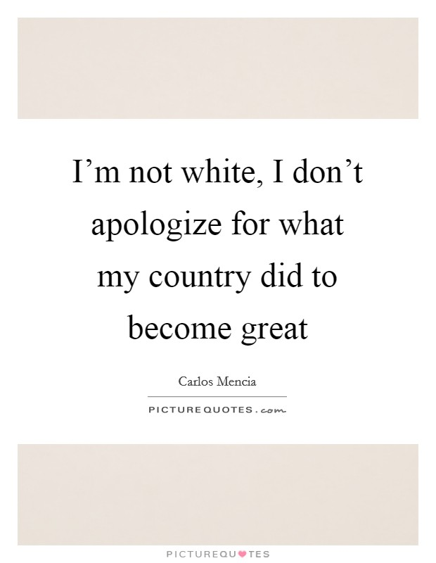 I'm not white, I don't apologize for what my country did to become great Picture Quote #1