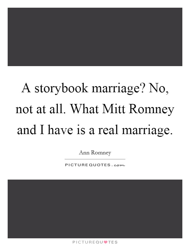 A storybook marriage? No, not at all. What Mitt Romney and I have is a real marriage Picture Quote #1