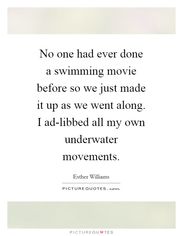 No one had ever done a swimming movie before so we just made it up as we went along. I ad-libbed all my own underwater movements Picture Quote #1