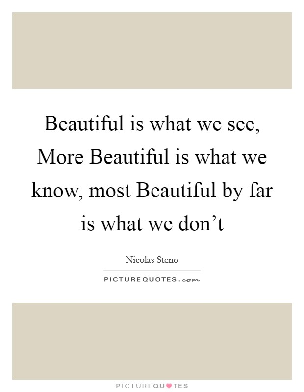 Beautiful is what we see, More Beautiful is what we know, most Beautiful by far is what we don't Picture Quote #1