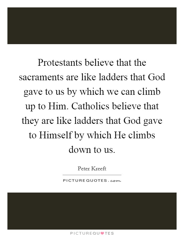 Protestants believe that the sacraments are like ladders that God gave to us by which we can climb up to Him. Catholics believe that they are like ladders that God gave to Himself by which He climbs down to us Picture Quote #1
