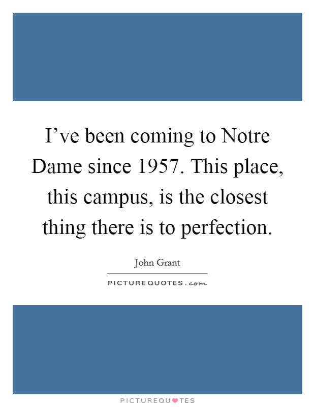 I've been coming to Notre Dame since 1957. This place, this campus, is the closest thing there is to perfection Picture Quote #1