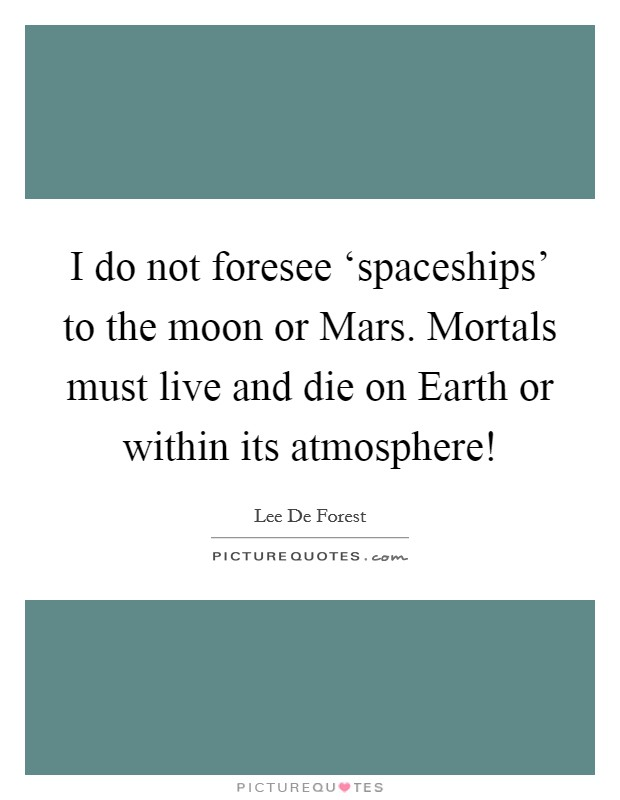 I do not foresee 'spaceships' to the moon or Mars. Mortals must live and die on Earth or within its atmosphere! Picture Quote #1