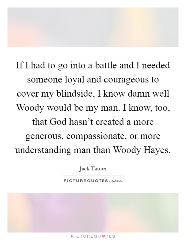 If I had to go into a battle and I needed someone loyal and courageous to cover my blindside, I know damn well Woody would be my man. I know, too, that God hasn't created a more generous, compassionate, or more understanding man than Woody Hayes Picture Quote #1
