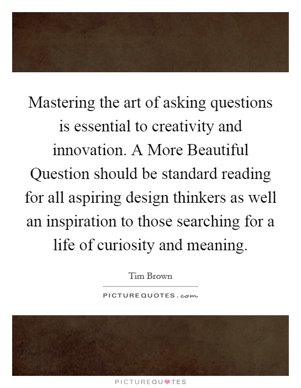 Mastering the art of asking questions is essential to creativity and innovation. A More Beautiful Question should be standard reading for all aspiring design thinkers as well an inspiration to those searching for a life of curiosity and meaning Picture Quote #1