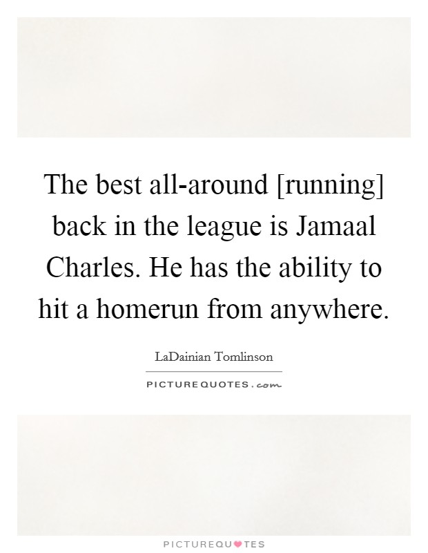 The best all-around [running] back in the league is Jamaal Charles. He has the ability to hit a homerun from anywhere Picture Quote #1