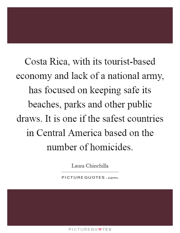 Costa Rica, with its tourist-based economy and lack of a national army, has focused on keeping safe its beaches, parks and other public draws. It is one if the safest countries in Central America based on the number of homicides Picture Quote #1