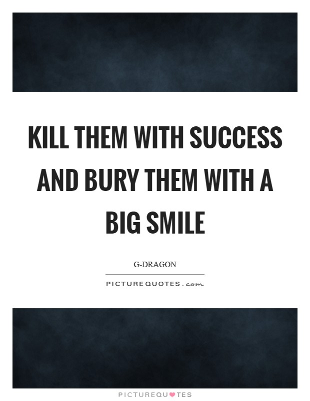 kill them success and bury them a big smile picture quotes