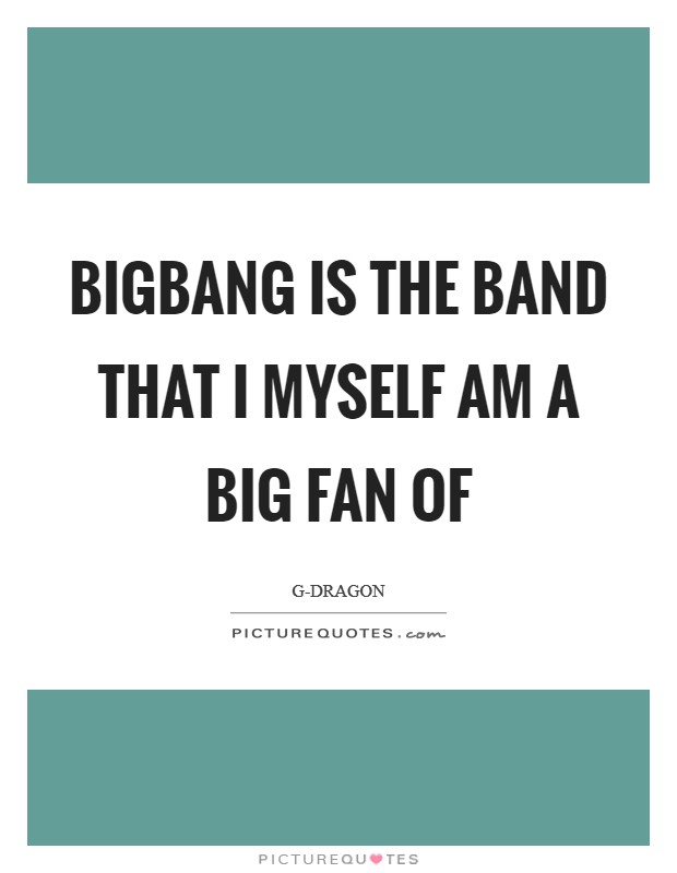 BIGBANG is the band that I myself am a big fan of Picture Quote #1