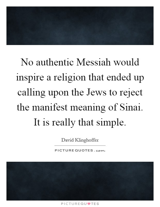 No authentic Messiah would inspire a religion that ended up calling upon the Jews to reject the manifest meaning of Sinai. It is really that simple Picture Quote #1