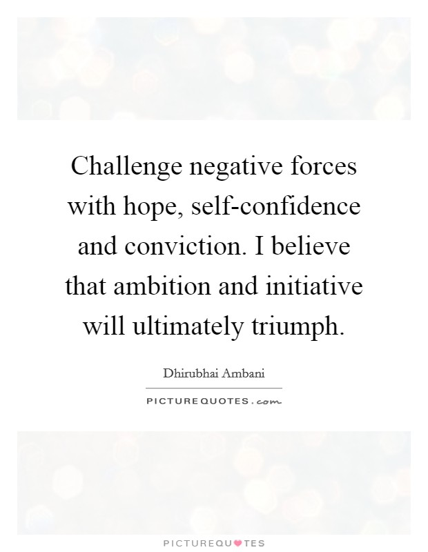 Challenge negative forces with hope, self-confidence and conviction. I believe that ambition and initiative will ultimately triumph Picture Quote #1