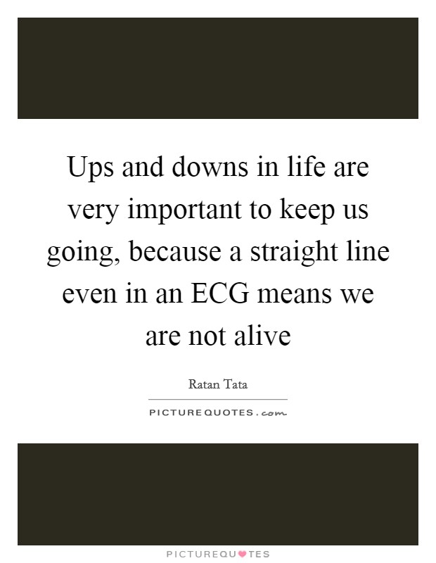 Ups and downs in life are very important to keep us going, because a straight line even in an ECG means we are not alive Picture Quote #1