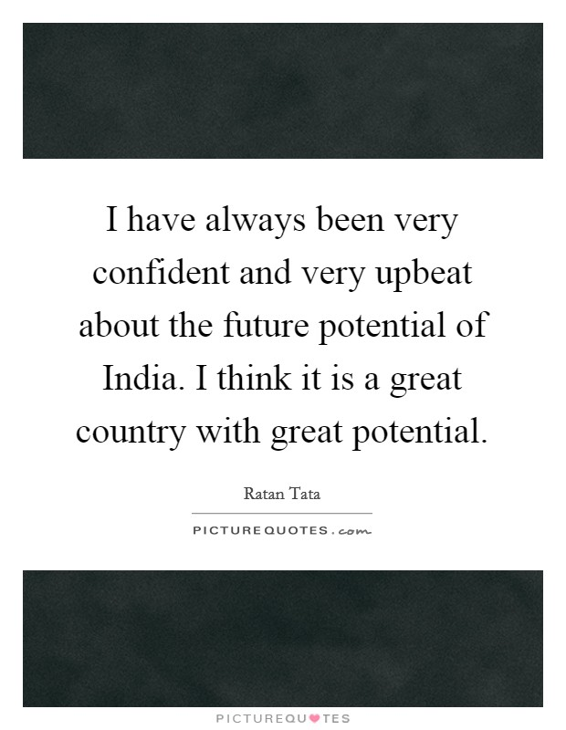 I have always been very confident and very upbeat about the future potential of India. I think it is a great country with great potential Picture Quote #1