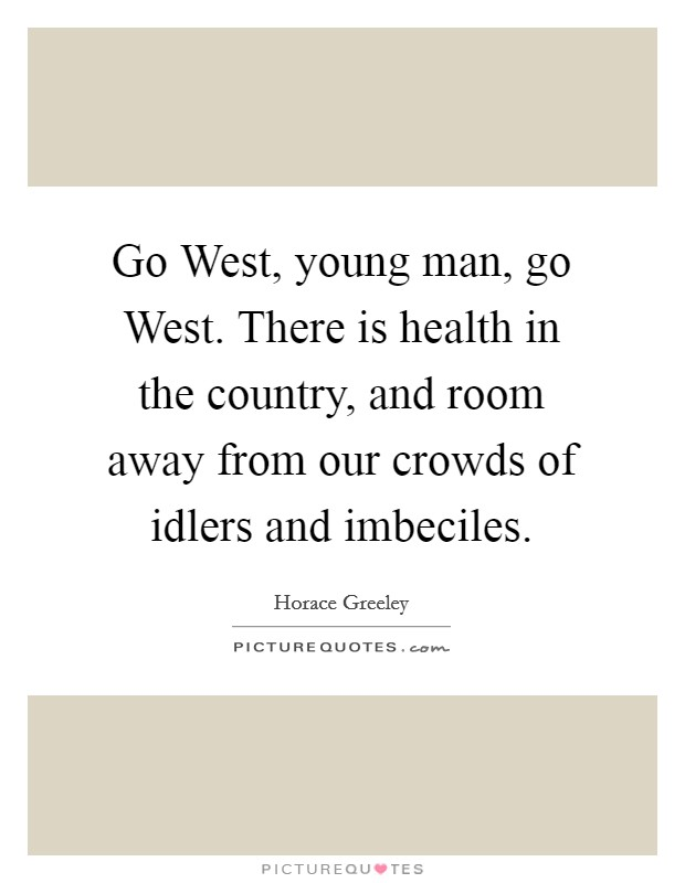 Go West, young man, go West. There is health in the country, and room away from our crowds of idlers and imbeciles Picture Quote #1