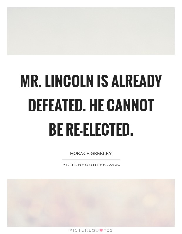 Mr. Lincoln is already defeated. He cannot be re-elected Picture Quote #1