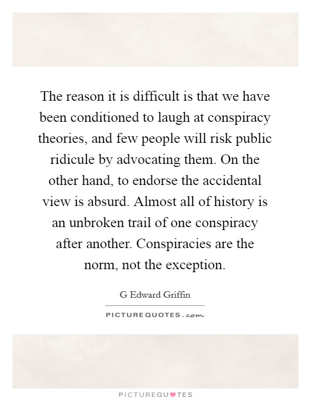 The reason it is difficult is that we have been conditioned to laugh at conspiracy theories, and few people will risk public ridicule by advocating them. On the other hand, to endorse the accidental view is absurd. Almost all of history is an unbroken trail of one conspiracy after another. Conspiracies are the norm, not the exception Picture Quote #1