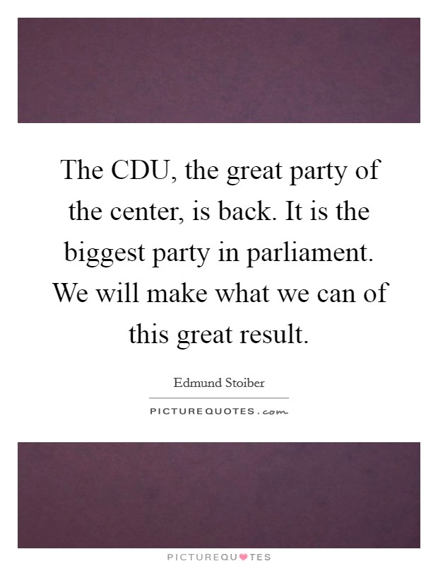 The CDU, the great party of the center, is back. It is the biggest party in parliament. We will make what we can of this great result Picture Quote #1