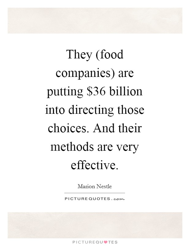 They (food companies) are putting $36 billion into directing those choices. And their methods are very effective Picture Quote #1